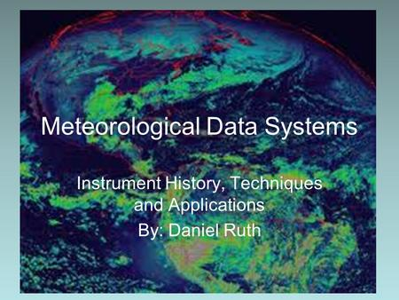 Meteorological Data Systems Instrument History, Techniques and Applications By: Daniel Ruth.