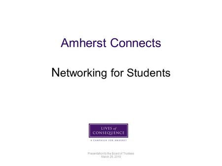 Amherst Connects N etworking for Students Presentation to the Board of Trustees March 26, 2010.