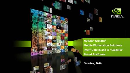 "NVIDIA ® Quadro ® Mobile Workstation Solutions Intel ® Core i5 and i7 ""Calpella"" Based Platforms October, 2010."