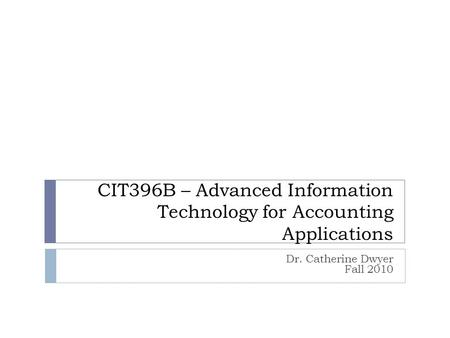 CIT396B – Advanced Information Technology for Accounting Applications Dr. Catherine Dwyer Fall 2010.