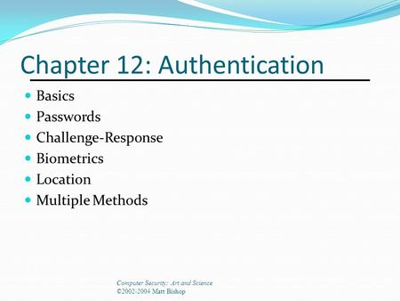 Chapter 12: Authentication Basics Passwords Challenge-Response Biometrics Location Multiple Methods Computer Security: Art and Science ©2002-2004 Matt.