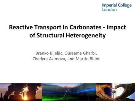 Reactive Transport in Carbonates - Impact of Structural Heterogeneity Branko Bijeljic, Oussama Gharbi, Zhadyra Azimova, and Martin Blunt.