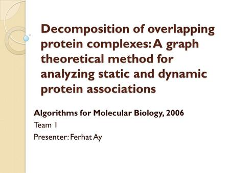Decomposition of overlapping protein complexes: A graph theoretical method for analyzing static and dynamic protein associations Algorithms for Molecular.