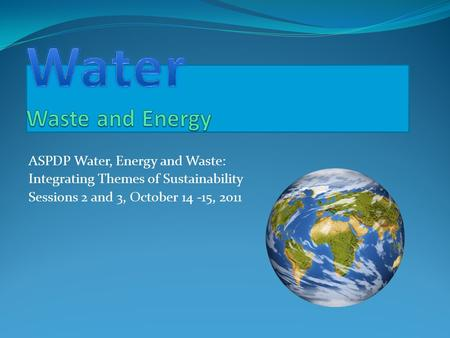 ASPDP Water, Energy and Waste: Integrating Themes of Sustainability Sessions 2 and 3, October 14 -15, 2011.