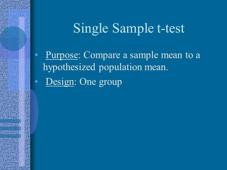 Single Sample t-test Purpose: Compare a sample mean to a hypothesized population mean. Design: One group.