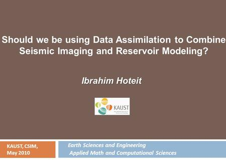 Ibrahim Hoteit KAUST, CSIM, May 2010 Should we be using Data Assimilation to Combine Seismic Imaging and Reservoir Modeling? Earth Sciences and Engineering.