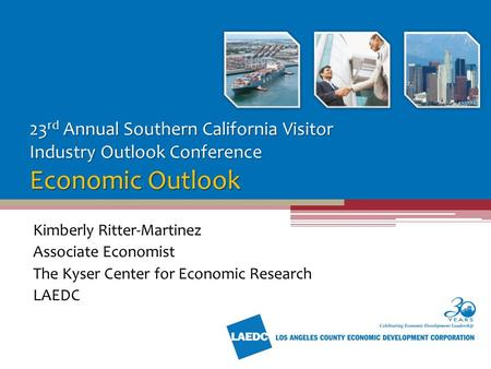 23 rd Annual Southern California Visitor Industry Outlook Conference Economic Outlook Kimberly Ritter-Martinez Associate Economist The Kyser Center for.