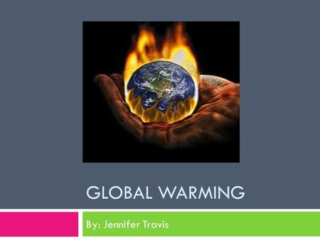 GLOBAL WARMING By: Jennifer Travis. What is Global Warming?  Global Warming is the increase in the temperature of the worlds atmosphere caused by greenhouse.