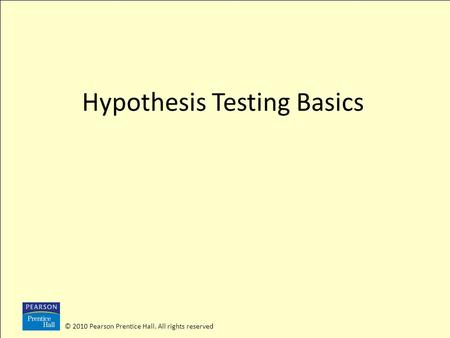 © 2010 Pearson Prentice Hall. All rights reserved Hypothesis Testing Basics.