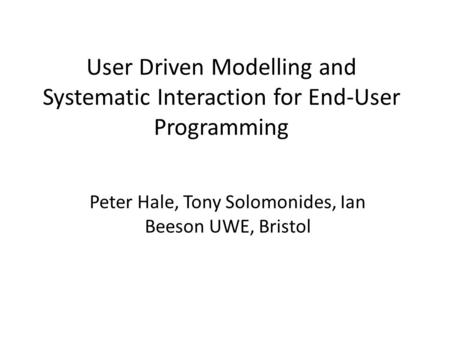 User Driven Modelling and Systematic Interaction for End-User Programming Peter Hale, Tony Solomonides, Ian Beeson UWE, Bristol.