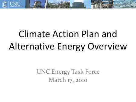 Climate Action Plan and Alternative Energy Overview UNC Energy Task Force March 17, 2010.