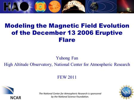 Modeling the Magnetic Field Evolution of the December 13 2006 Eruptive Flare Yuhong Fan High Altitude Observatory, National Center for Atmospheric Research.