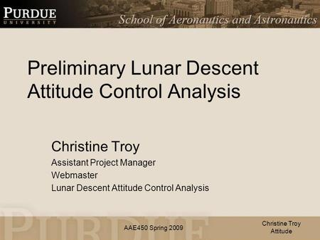 AAE450 Spring 2009 Preliminary Lunar Descent Attitude Control Analysis Christine Troy Assistant Project Manager Webmaster Lunar Descent Attitude Control.
