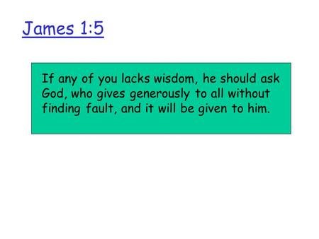 James 1:5 If any of you lacks wisdom, he should ask God, who gives generously to all without finding fault, and it will be given to him.