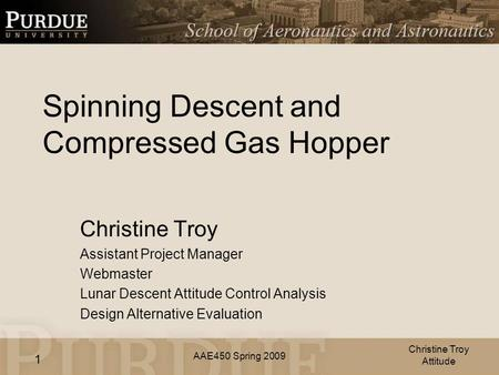AAE450 Spring 2009 1 Spinning Descent and Compressed Gas Hopper Christine Troy Assistant Project Manager Webmaster Lunar Descent Attitude Control Analysis.