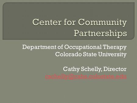Department of Occupational Therapy Colorado State University Cathy Schelly, Director