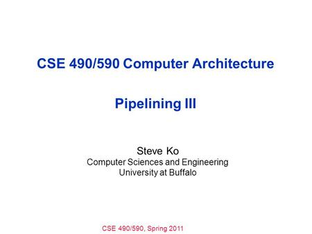 CSE 490/590, Spring 2011 CSE 490/590 Computer Architecture Pipelining III Steve Ko Computer Sciences and Engineering University at Buffalo.