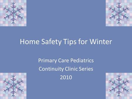 Home Safety Tips for Winter Primary Care Pediatrics Continuity Clinic Series 2010.