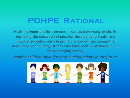 PDHPE Rational Health is important for everyone in our society; young or old. By beginning the education of personal development, health and physical education.