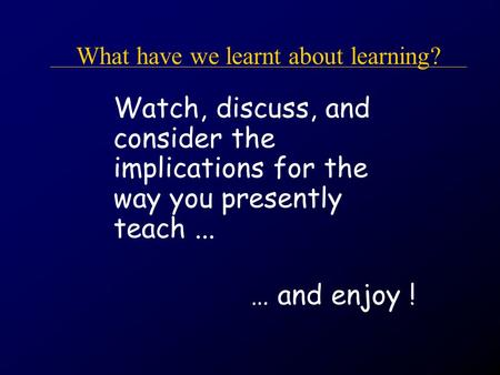 What have we learnt about learning? Watch, discuss, and consider the implications for the way you presently teach... … and enjoy !