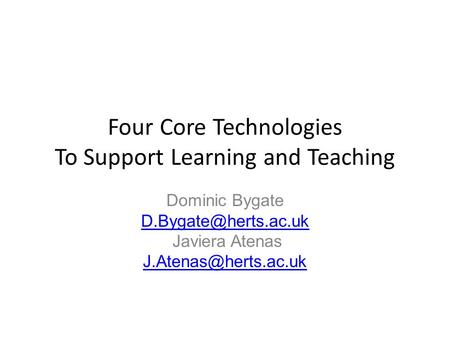 Four Core Technologies To Support Learning and Teaching Dominic Bygate Javiera Atenas