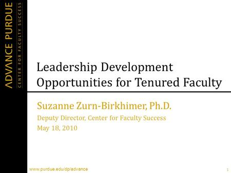 1 www.purdue.edu/dp/advance Leadership Development Opportunities for Tenured Faculty Suzanne Zurn-Birkhimer, Ph.D. Deputy Director, Center for Faculty.