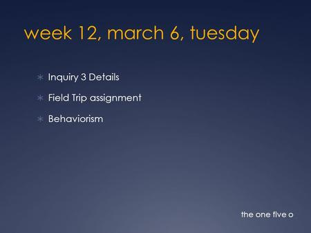 week 12, march 6, tuesday Inquiry 3 Details Field Trip assignment