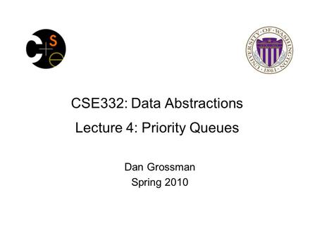 CSE332: Data Abstractions Lecture 4: Priority Queues Dan Grossman Spring 2010.