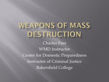 Charles Feer WMD Instructor Center for Domestic Preparedness Instructor of Criminal Justice Bakersfield College.