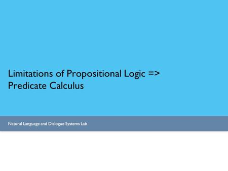 Natural <strong>Language</strong> and Dialogue Systems Lab Limitations of Propositional Logic => Predicate Calculus.