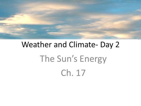 Weather and Climate- Day 2 The Sun's Energy Ch. 17.
