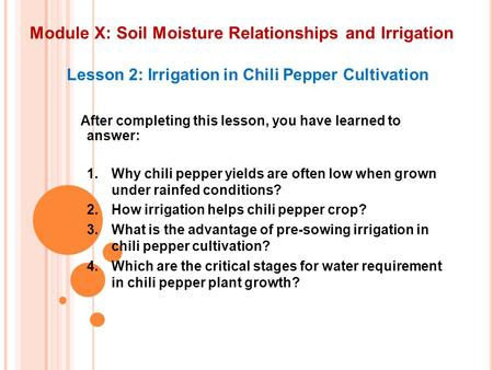 Module X: Soil Moisture Relationships and Irrigation Lesson 2: Irrigation in Chili Pepper Cultivation After completing this lesson, you have learned to.