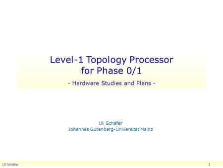 Level-1 Topology Processor for Phase 0/1 - Hardware Studies and Plans - Uli Schäfer Johannes Gutenberg-Universität Mainz Uli Schäfer 1.