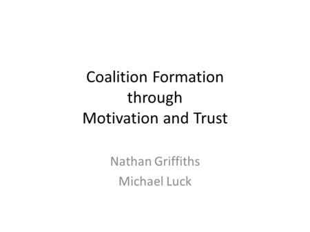 Coalition Formation through Motivation and Trust Nathan Griffiths Michael Luck.