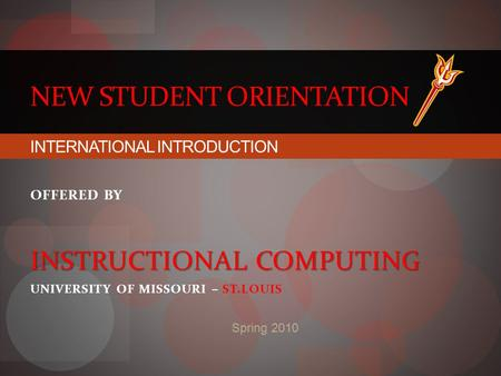 NEW STUDENT ORIENTATION Spring 2010 INTERNATIONAL INTRODUCTION OFFERED BY INSTRUCTIONAL COMPUTING UNIVERSITY OF MISSOURI – ST.LOUIS.