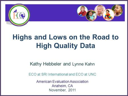 Highs and Lows on the Road to High Quality Data American Evaluation Association Anaheim, CA November, 2011 Kathy Hebbeler and Lynne Kahn ECO at SRI International.