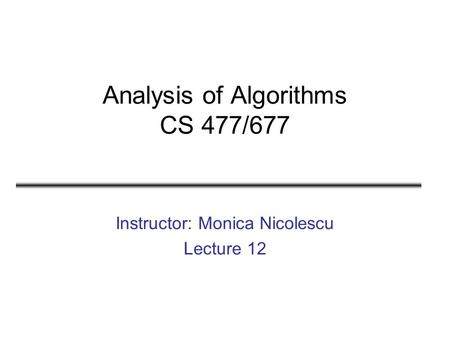 Analysis of Algorithms CS 477/677 Instructor: Monica Nicolescu Lecture 12.