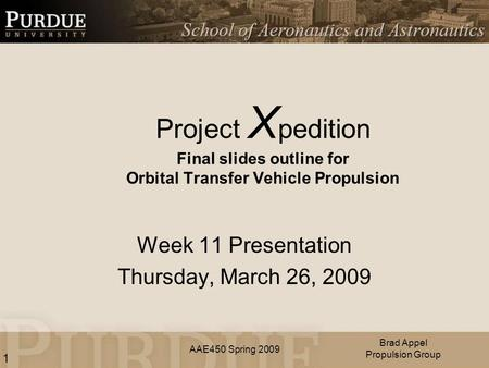 AAE450 Spring 2009 Project X pedition Final slides outline for Orbital Transfer Vehicle Propulsion Week 11 Presentation Thursday, March 26, 2009 Brad Appel.