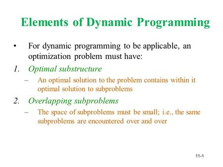 11-1 Elements of Dynamic Programming For dynamic programming to be applicable, an optimization problem must have: 1.Optimal substructure –An optimal solution.