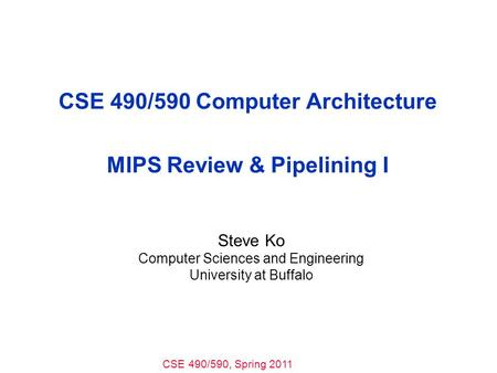 CSE 490/590, Spring 2011 CSE 490/590 Computer Architecture MIPS Review & Pipelining I Steve Ko Computer Sciences and Engineering University at Buffalo.