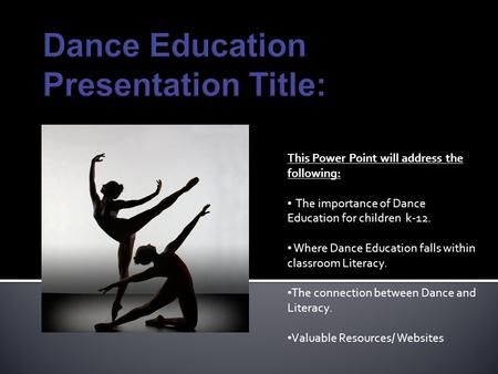 This Power Point will address the following: The importance of Dance Education for children k-12. Where Dance Education falls within classroom Literacy.