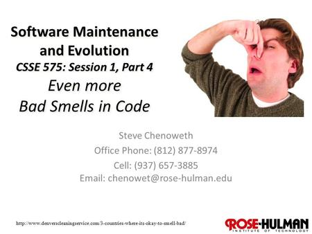 1 Software Maintenance and Evolution CSSE 575: Session 1, Part 4 Even more Bad Smells in Code Steve Chenoweth Office Phone: (812) 877-8974 Cell: (937)