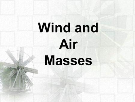 Wind and Air Masses. An air mass is a volume of air that takes on the conditions of the area where it is formed. An air mass originating over an ocean.