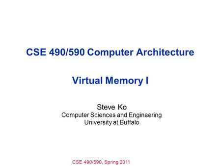 CSE 490/590, Spring 2011 CSE 490/590 Computer Architecture Virtual Memory I Steve Ko Computer Sciences and Engineering University at Buffalo.