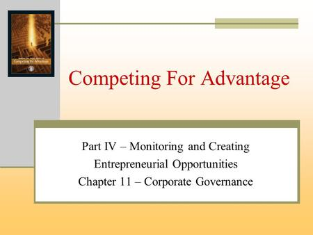 Competing For Advantage Part IV – Monitoring and Creating Entrepreneurial Opportunities Chapter 11 – Corporate Governance.