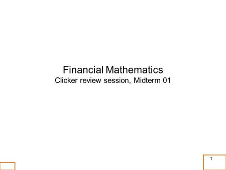 Financial Mathematics Clicker review session, Midterm 01 1.