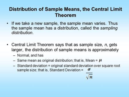 Distribution of Sample Means, the Central Limit Theorem If we take a new sample, the sample mean varies. Thus the sample mean has a distribution, called.