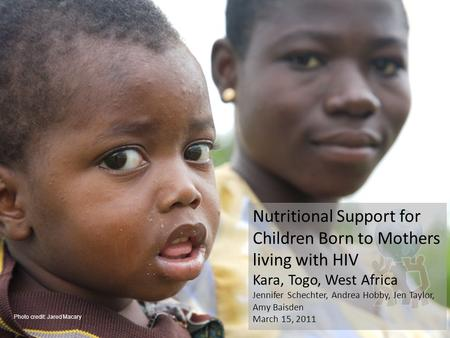 Nutritional Support for Children Born to Mothers living with HIV Kara, Togo, West Africa Jennifer Schechter, Andrea Hobby, Jen Taylor, Amy Baisden March.
