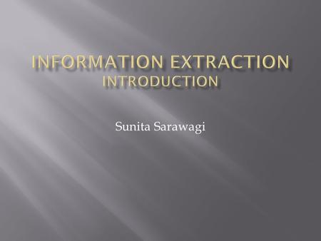 "Sunita Sarawagi.  Enables richer forms of queries  Facilitates source integration and queries spanning sources ""Information Extraction refers to the."