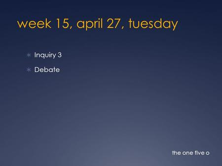 Week 15, april 27, tuesday  Inquiry 3  Debate the one five o.